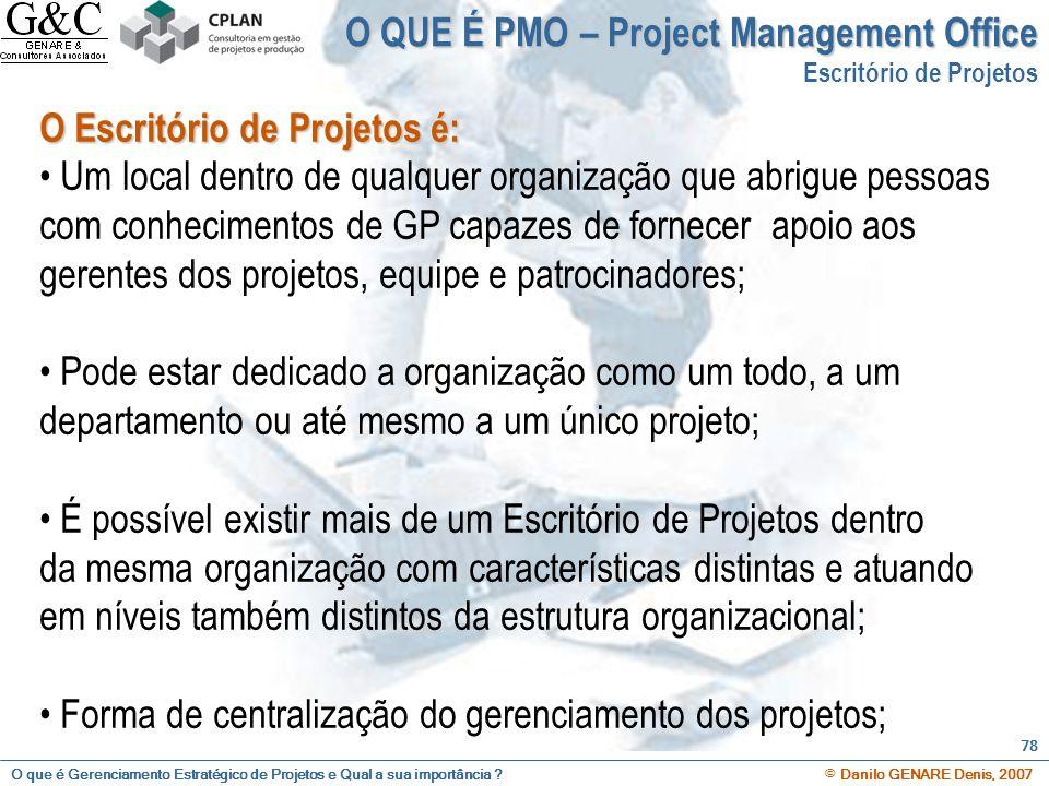 O que é Gerenciamento Estratégico de Projetos e Qual a sua importância ? © Danilo GENARE Denis, 2007 78 O QUE É PMO – Project Management Office Escrit