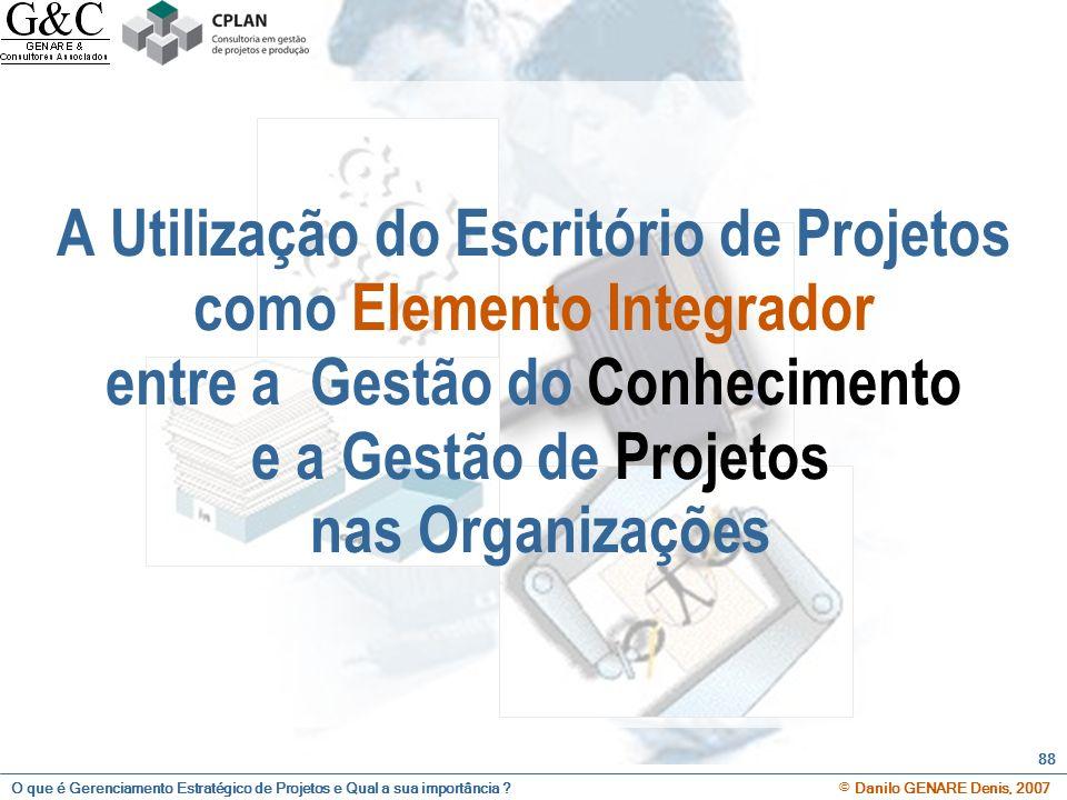 O que é Gerenciamento Estratégico de Projetos e Qual a sua importância ? © Danilo GENARE Denis, 2007 88 A Utilização do Escritório de Projetos como El