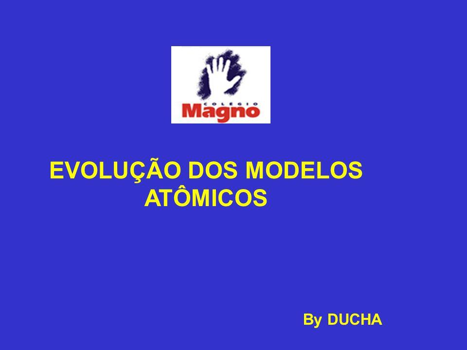 EVOLUÇÃO DOS MODELOS ATÔMICOS By DUCHA