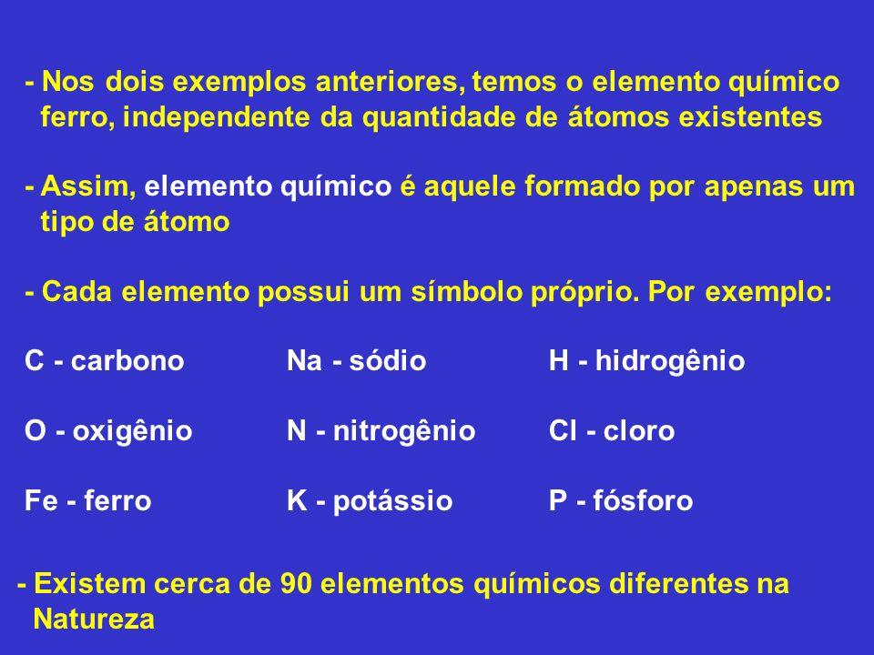 - Nos dois exemplos anteriores, temos o elemento químico ferro, independente da quantidade de átomos existentes - Assim, elemento químico é aquele for