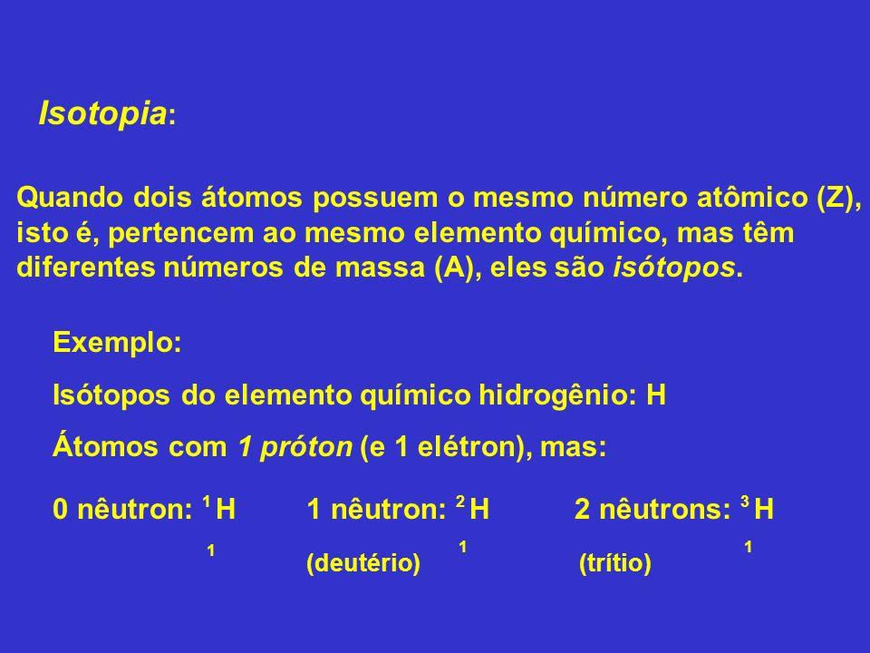 Isotopia : Exemplo: Isótopos do elemento químico hidrogênio: H Átomos com 1 próton (e 1 elétron), mas: Quando dois átomos possuem o mesmo número atômi
