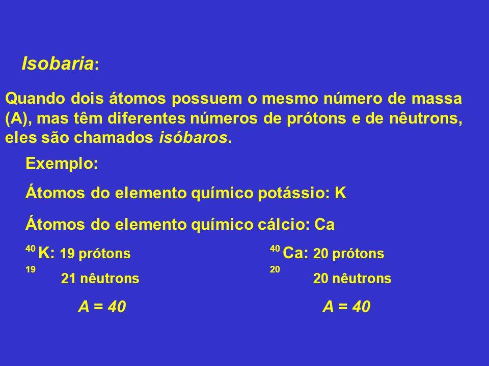 Isobaria : Exemplo: Átomos do elemento químico potássio: K Quando dois átomos possuem o mesmo número de massa (A), mas têm diferentes números de próto