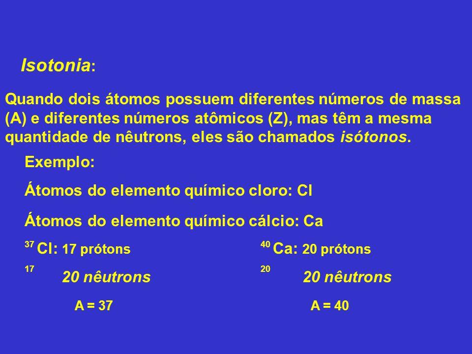 Isotonia : Exemplo: Átomos do elemento químico cloro: Cl Quando dois átomos possuem diferentes números de massa (A) e diferentes números atômicos (Z),