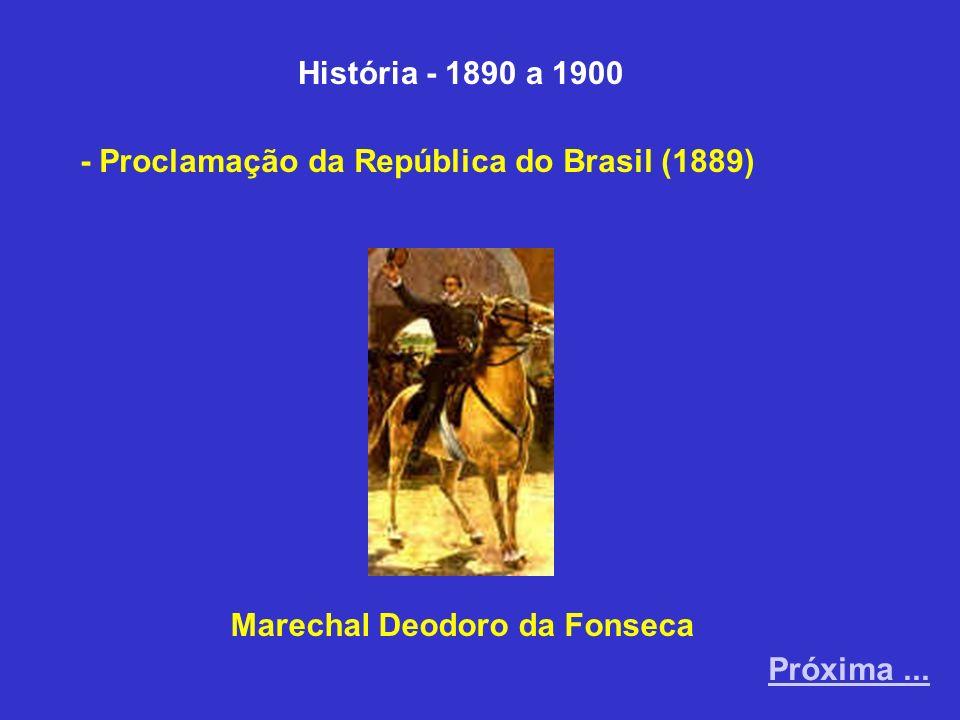 História - 1890 a 1900 - Proclamação da República do Brasil (1889) Próxima... Marechal Deodoro da Fonseca