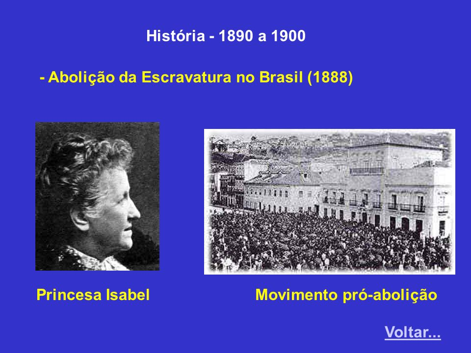 História - 1890 a 1900 - Abolição da Escravatura no Brasil (1888) Princesa IsabelMovimento pró-abolição Voltar...