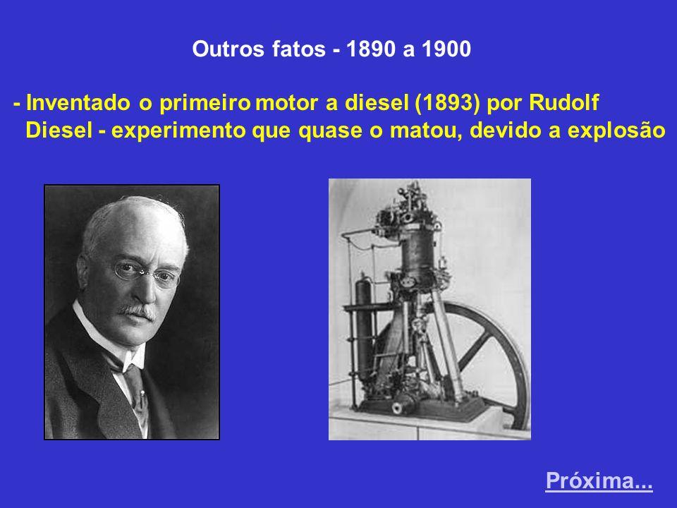 Outros fatos - 1890 a 1900 - Inventado o primeiro motor a diesel (1893) por Rudolf Diesel - experimento que quase o matou, devido a explosão Próxima..