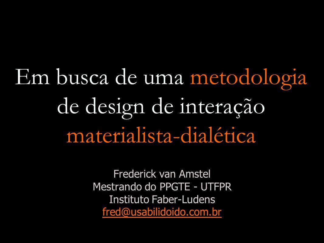 Em busca de uma metodologia de design de interação materialista-dialética Frederick van Amstel Mestrando do PPGTE - UTFPR Instituto Faber-Ludens fred@