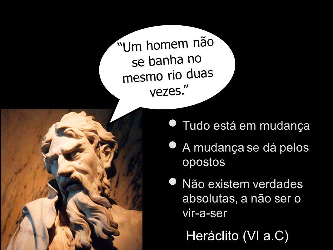 Um homem não se banha no mesmo rio duas vezes. Heráclito (VI a.C) Tudo está em mudança A mudança se dá pelos opostos Não existem verdades absolutas, a