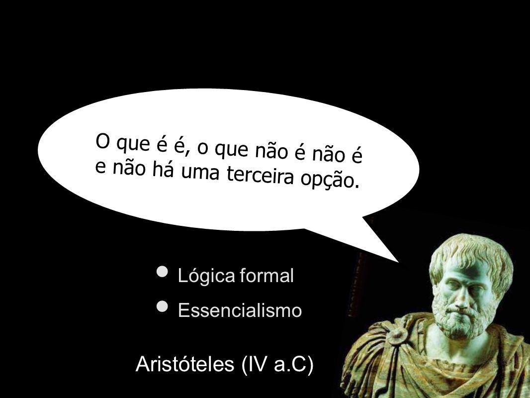 O que é é, o que não é não é e não há uma terceira opção. Aristóteles (IV a.C) Lógica formal Essencialismo