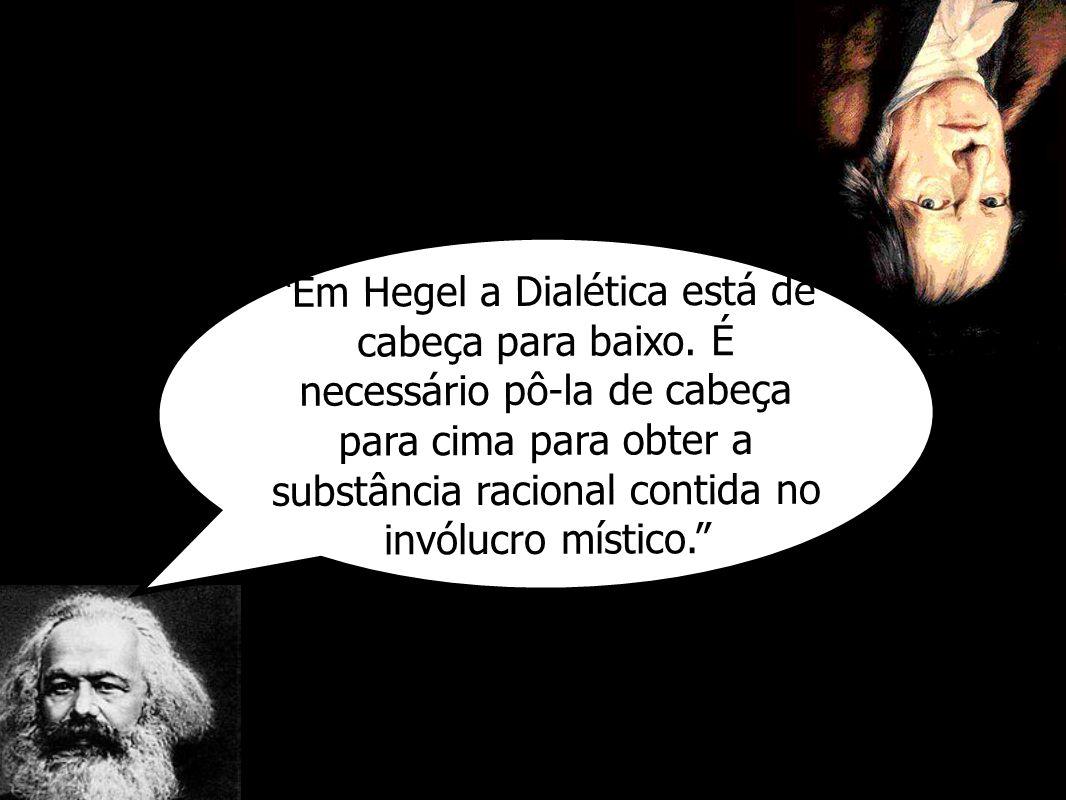 Em Hegel a Dialética está de cabeça para baixo. É necessário pô-la de cabeça para cima para obter a substância racional contida no invólucro místico.