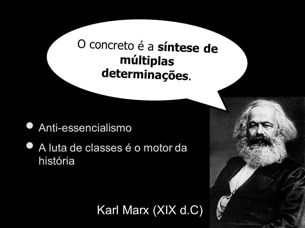 Karl Marx (XIX d.C) Anti-essencialismo A luta de classes é o motor da história O concreto é a síntese de múltiplas determinações.