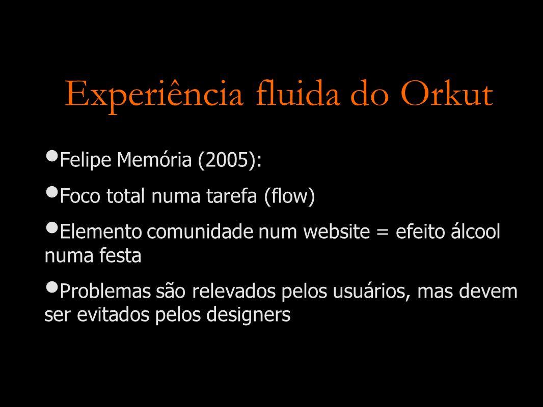 Experiência fluida do Orkut Felipe Memória (2005): Foco total numa tarefa (flow) Elemento comunidade num website = efeito álcool numa festa Problemas