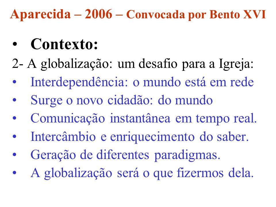 Aparecida – 2006 – Convocada por Bento XVI Contexto: 2- A globalização: um desafio para a Igreja: Interdependência: o mundo está em rede Surge o novo