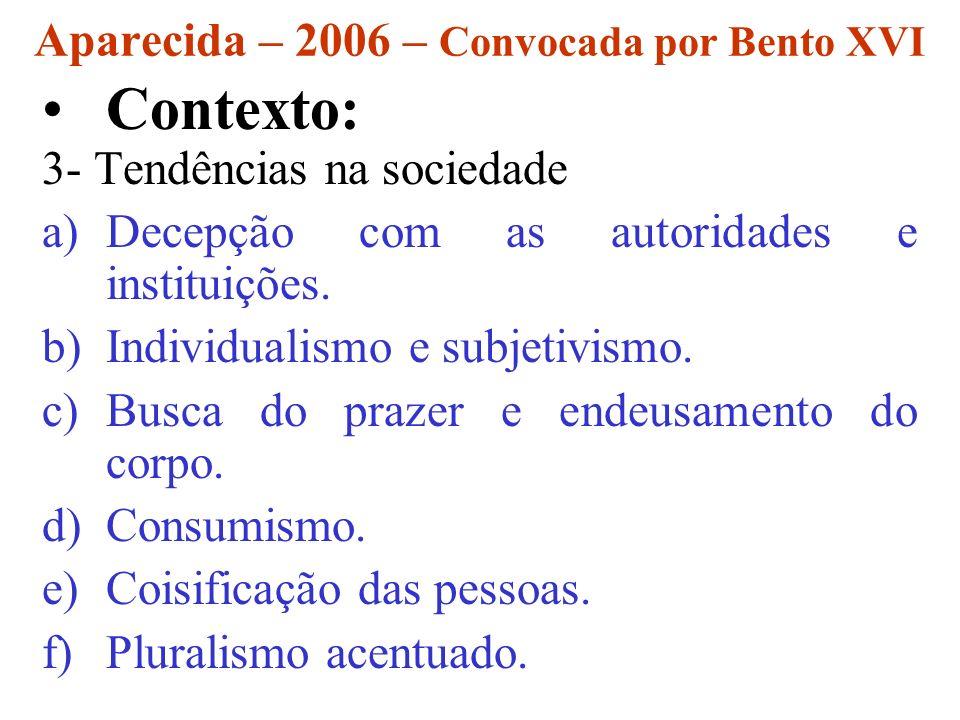 Aparecida – 2006 – Convocada por Bento XVI Contexto: 3- Tendências na sociedade a)Decepção com as autoridades e instituições. b)Individualismo e subje
