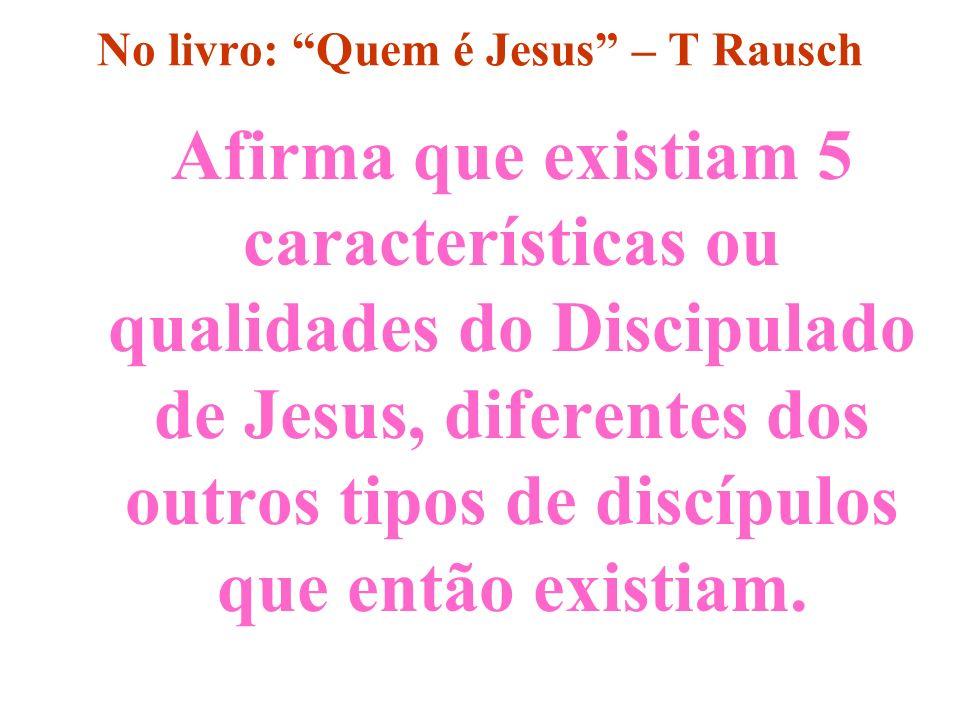 No livro: Quem é Jesus – T Rausch Afirma que existiam 5 características ou qualidades do Discipulado de Jesus, diferentes dos outros tipos de discípul