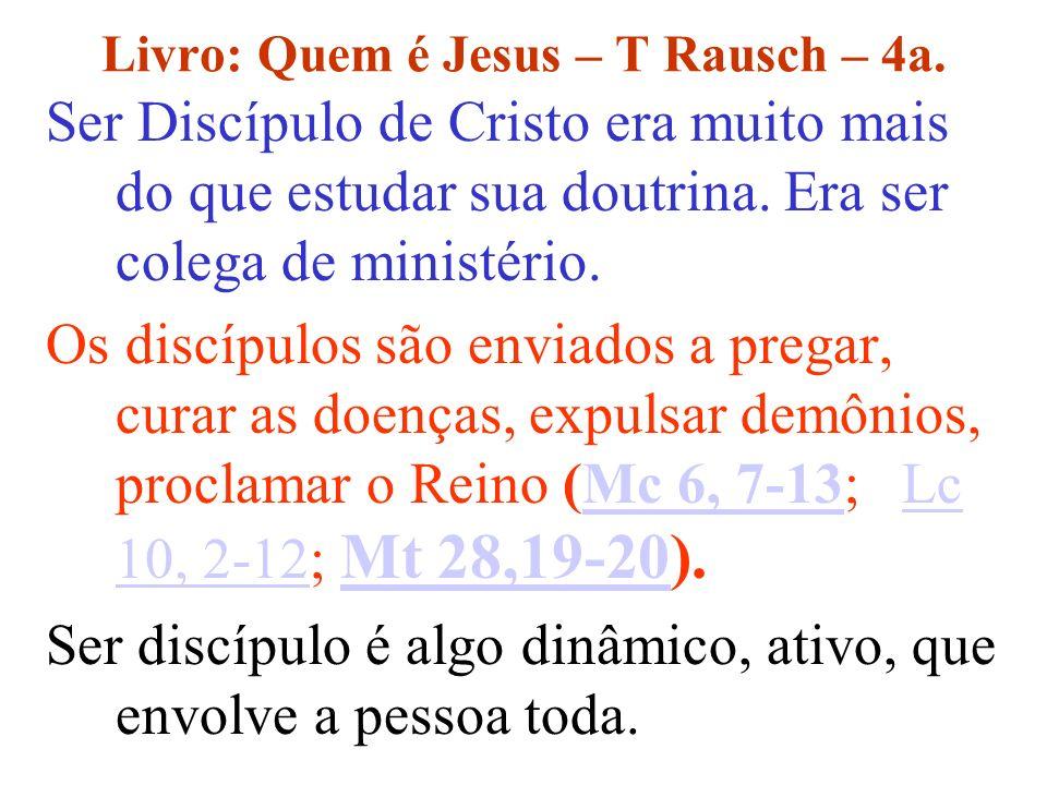 Livro: Quem é Jesus – T Rausch – 4a. Ser Discípulo de Cristo era muito mais do que estudar sua doutrina. Era ser colega de ministério. Os discípulos s