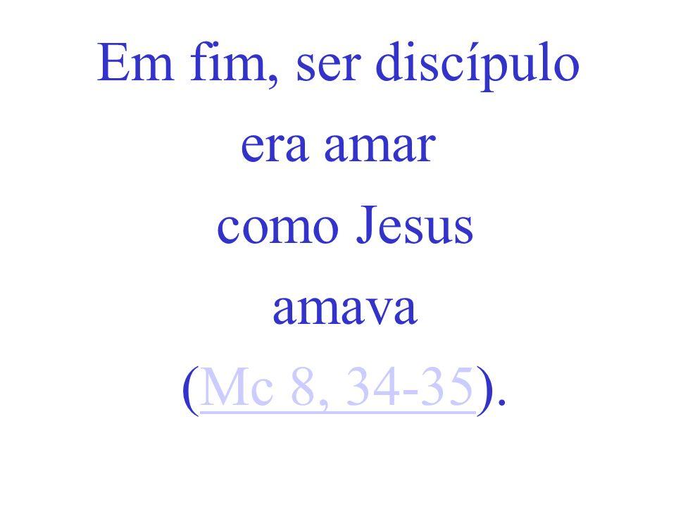 Em fim, ser discípulo era amar como Jesus amava (Mc 8, 34-35).Mc 8, 34-35