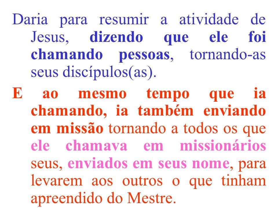 Daria para resumir a atividade de Jesus, dizendo que ele foi chamando pessoas, tornando-as seus discípulos(as). E ao mesmo tempo que ia chamando, ia t