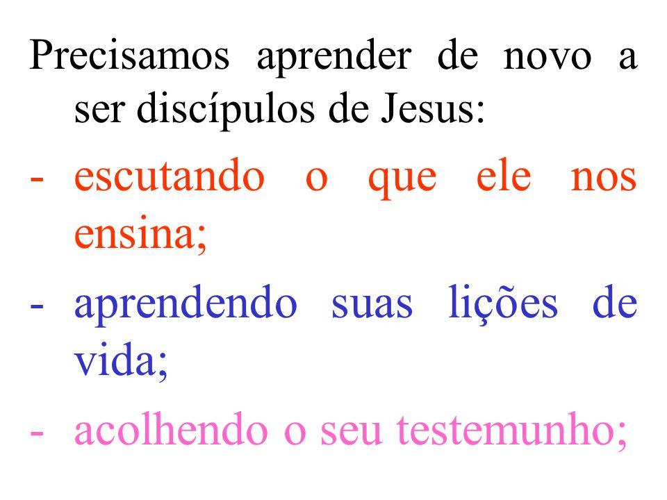 Precisamos aprender de novo a ser discípulos de Jesus: -escutando o que ele nos ensina; -aprendendo suas lições de vida; -acolhendo o seu testemunho;