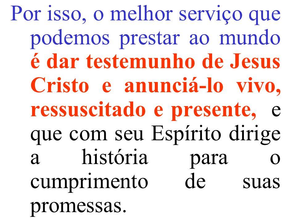 Por isso, o melhor serviço que podemos prestar ao mundo é dar testemunho de Jesus Cristo e anunciá-lo vivo, ressuscitado e presente, e que com seu Esp