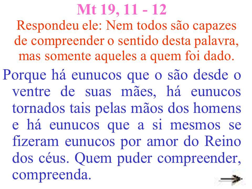 Mt 19, 11 - 12 Respondeu ele: Nem todos são capazes de compreender o sentido desta palavra, mas somente aqueles a quem foi dado. Porque há eunucos que