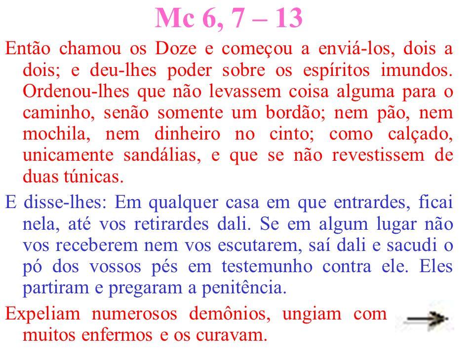 Mc 6, 7 – 13 Então chamou os Doze e começou a enviá-los, dois a dois; e deu-lhes poder sobre os espíritos imundos. Ordenou-lhes que não levassem coisa