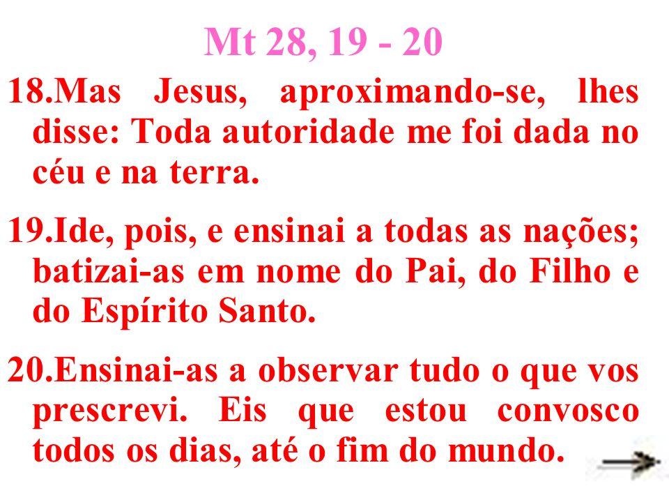 Mt 28, 19 - 20 18.Mas Jesus, aproximando-se, lhes disse: Toda autoridade me foi dada no céu e na terra. 19.Ide, pois, e ensinai a todas as nações; bat