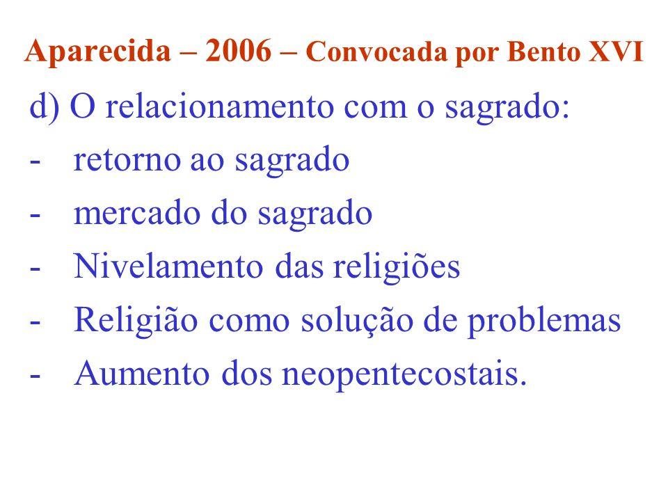 Aparecida – 2006 – Convocada por Bento XVI d) O relacionamento com o sagrado: -retorno ao sagrado -mercado do sagrado -Nivelamento das religiões -Reli