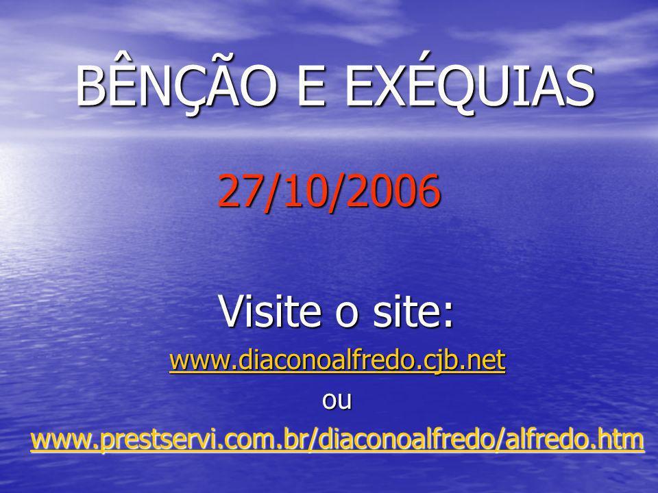 BÊNÇÃO E EXÉQUIAS 27/10/2006 Visite o site: www.diaconoalfredo.cjb.net ou www.prestservi.com.br/diaconoalfredo/alfredo.htm