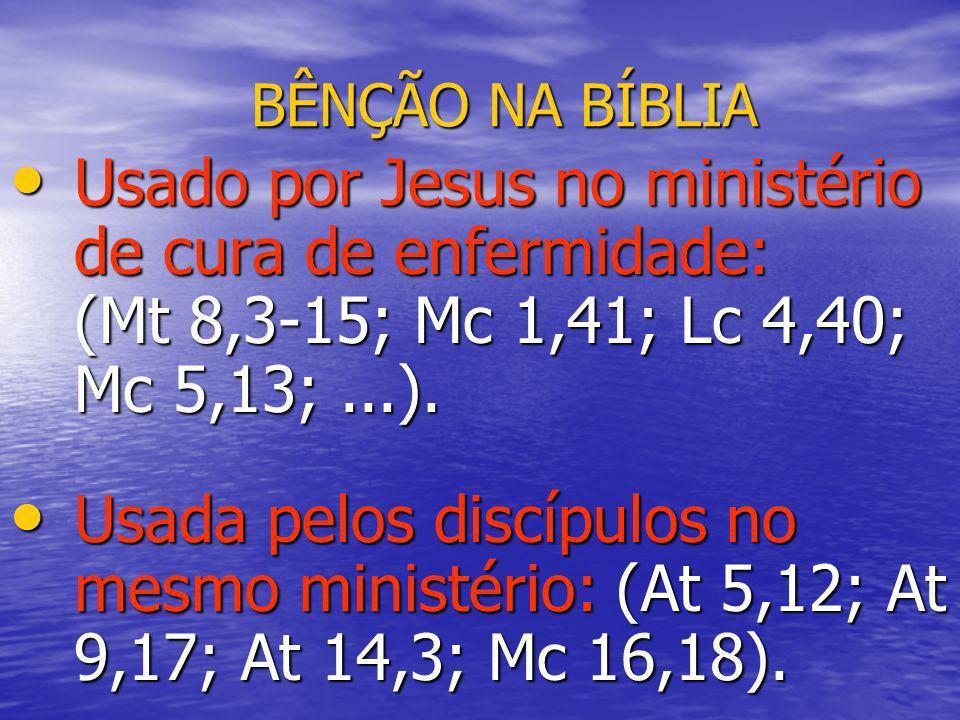 BÊNÇÃO NA BÍBLIA Usado por Jesus no ministério de cura de enfermidade: (Mt 8,3-15; Mc 1,41; Lc 4,40; Mc 5,13;...). Usado por Jesus no ministério de cu