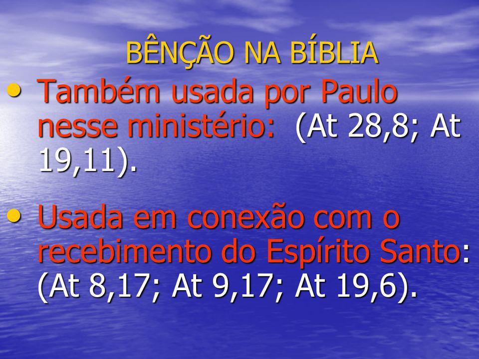 BÊNÇÃO NA BÍBLIA Também usada por Paulo nesse ministério: (At 28,8; At 19,11). Também usada por Paulo nesse ministério: (At 28,8; At 19,11). Usada em