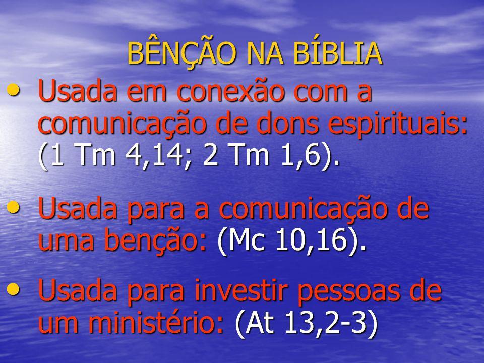 BÊNÇÃO NA BÍBLIA Usada em conexão com a comunicação de dons espirituais: (1 Tm 4,14; 2 Tm 1,6). Usada em conexão com a comunicação de dons espirituais