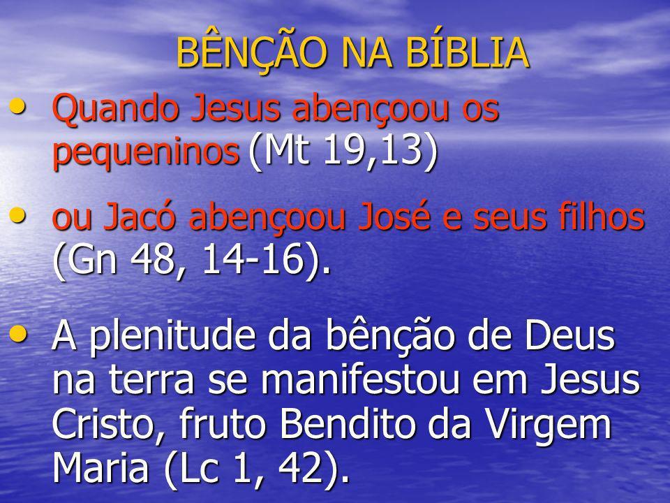 BÊNÇÃO NA BÍBLIA Quando Jesus abençoou os pequeninos (Mt 19,13) Quando Jesus abençoou os pequeninos (Mt 19,13) ou Jacó abençoou José e seus filhos (Gn