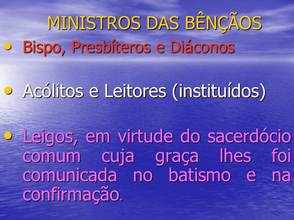 MINISTROS DAS BÊNÇÃOS Bispo, Presbíteros e Diáconos Bispo, Presbíteros e Diáconos Acólitos e Leitores (instituídos) Acólitos e Leitores (instituídos)