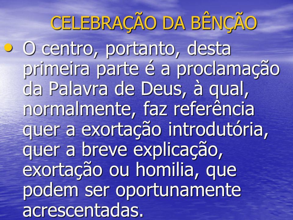 CELEBRAÇÃO DA BÊNÇÃO O centro, portanto, desta primeira parte é a proclamação da Palavra de Deus, à qual, normalmente, faz referência quer a exortação