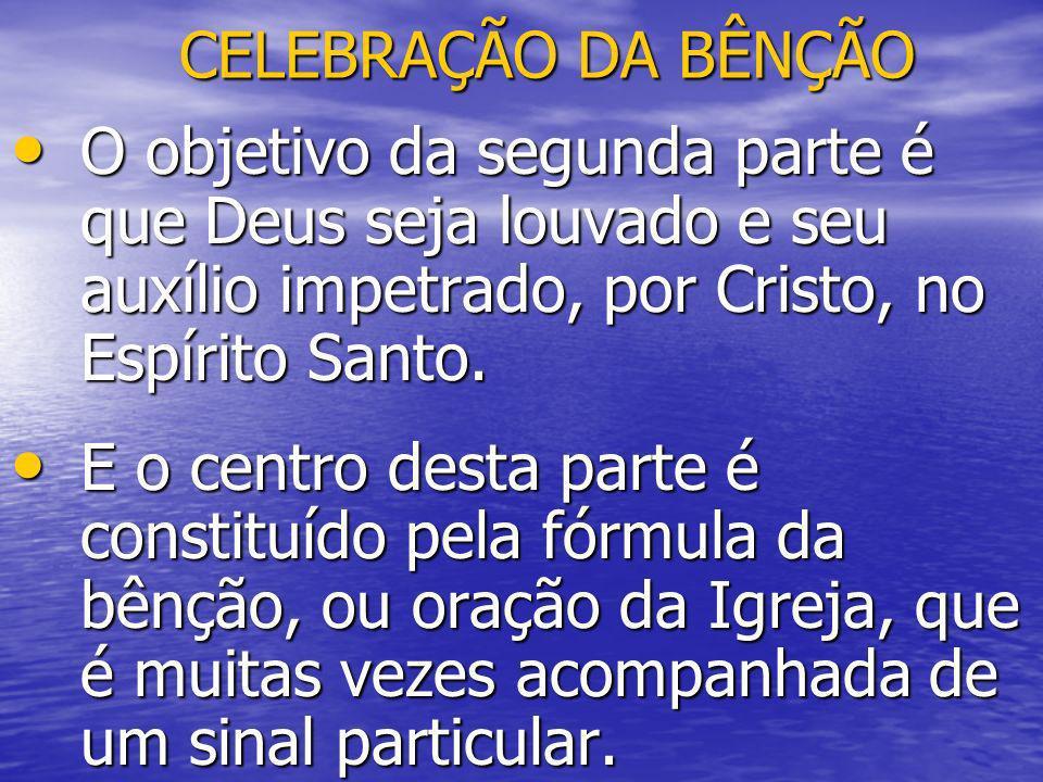 CELEBRAÇÃO DA BÊNÇÃO O objetivo da segunda parte é que Deus seja louvado e seu auxílio impetrado, por Cristo, no Espírito Santo. O objetivo da segunda