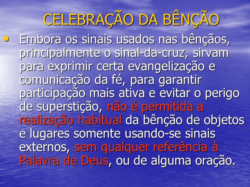 CELEBRAÇÃO DA BÊNÇÃO Embora os sinais usados nas bênçãos, principalmente o sinal-da-cruz, sirvam para exprimir certa evangelização e comunicação da fé