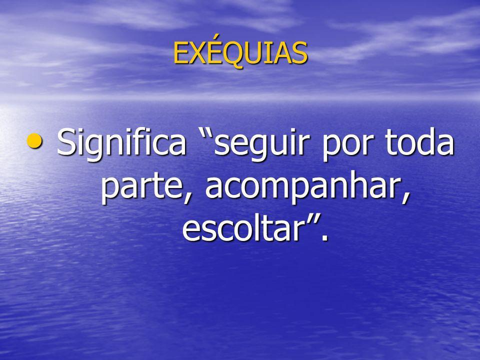 EXÉQUIAS Significa seguir por toda parte, acompanhar, escoltar. Significa seguir por toda parte, acompanhar, escoltar.