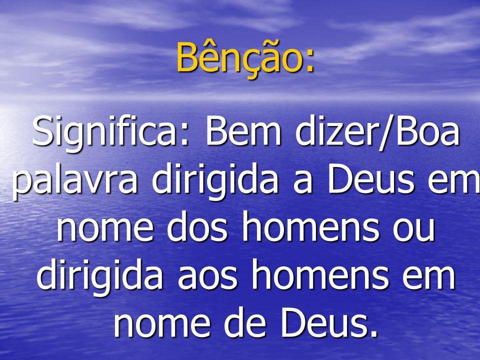 Bênção: Significa: Bem dizer/Boa palavra dirigida a Deus em nome dos homens ou dirigida aos homens em nome de Deus.