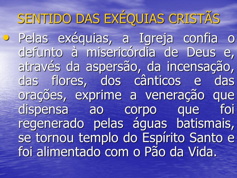 SENTIDO DAS EXÉQUIAS CRISTÃS Pelas exéquias, a Igreja confia o defunto à misericórdia de Deus e, através da aspersão, da incensação, das flores, dos c
