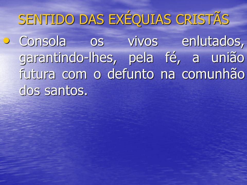 SENTIDO DAS EXÉQUIAS CRISTÃS Consola os vivos enlutados, garantindo-lhes, pela fé, a união futura com o defunto na comunhão dos santos. Consola os viv