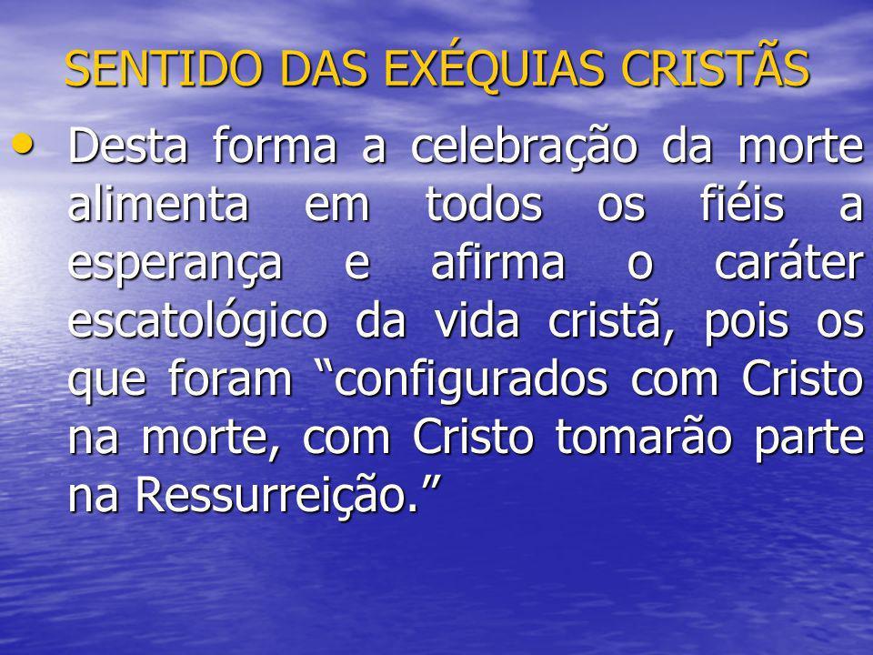 SENTIDO DAS EXÉQUIAS CRISTÃS Desta forma a celebração da morte alimenta em todos os fiéis a esperança e afirma o caráter escatológico da vida cristã,