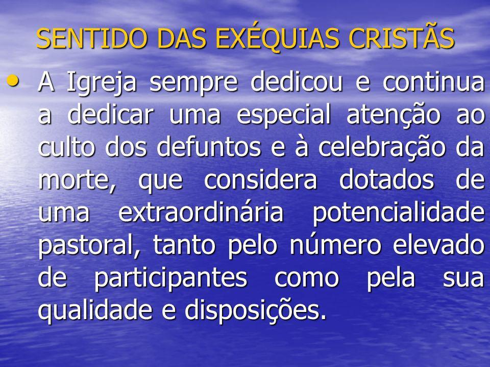 SENTIDO DAS EXÉQUIAS CRISTÃS A Igreja sempre dedicou e continua a dedicar uma especial atenção ao culto dos defuntos e à celebração da morte, que cons