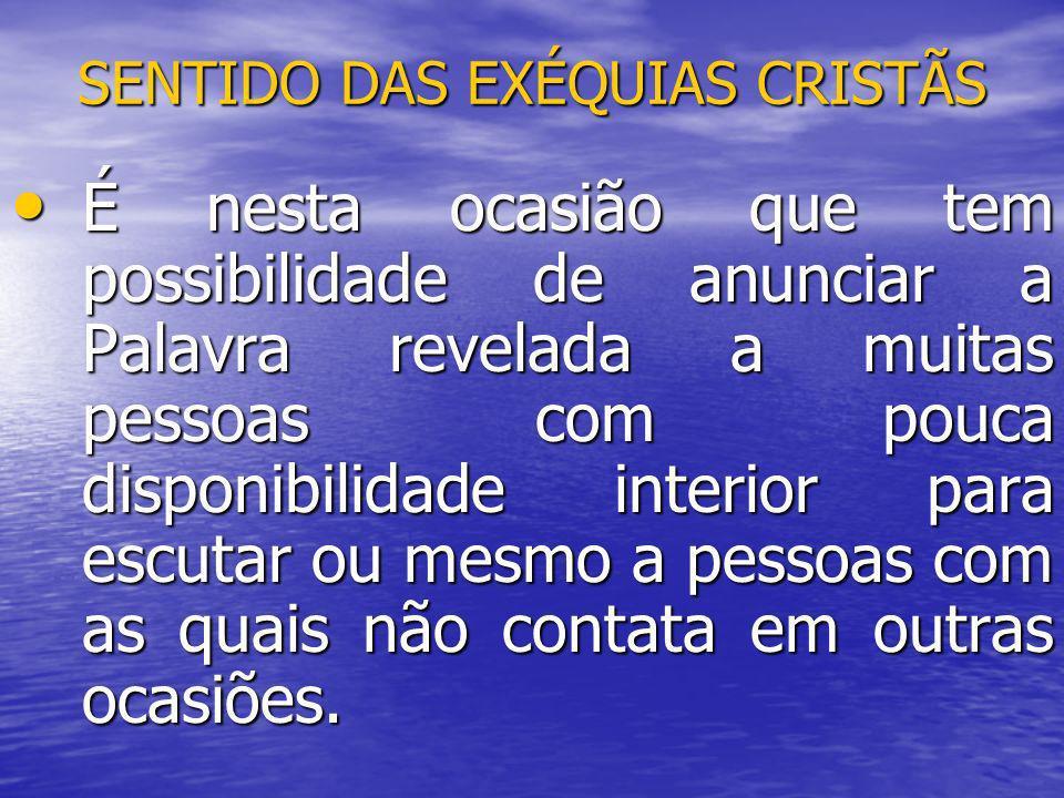 SENTIDO DAS EXÉQUIAS CRISTÃS É nesta ocasião que tem possibilidade de anunciar a Palavra revelada a muitas pessoas com pouca disponibilidade interior