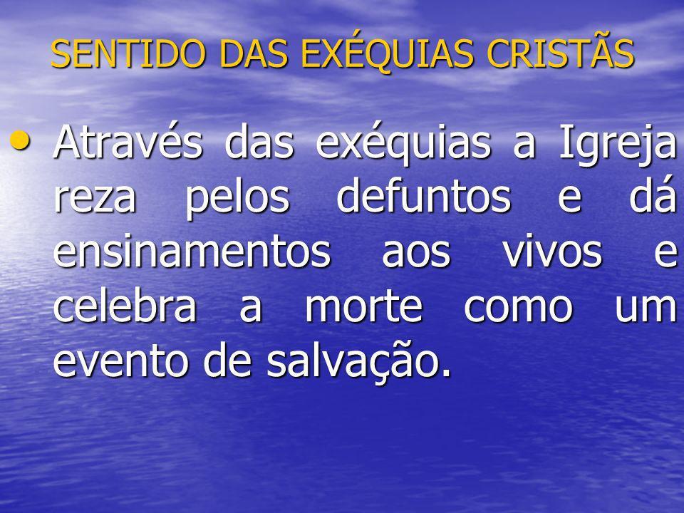 SENTIDO DAS EXÉQUIAS CRISTÃS Através das exéquias a Igreja reza pelos defuntos e dá ensinamentos aos vivos e celebra a morte como um evento de salvaçã