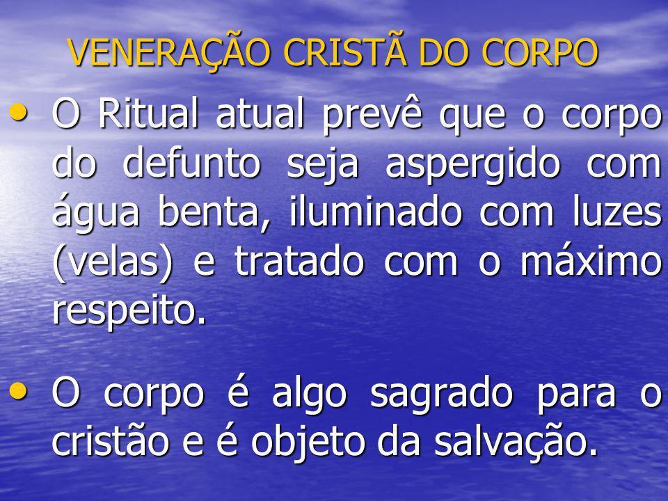 VENERAÇÃO CRISTÃ DO CORPO O Ritual atual prevê que o corpo do defunto seja aspergido com água benta, iluminado com luzes (velas) e tratado com o máxim