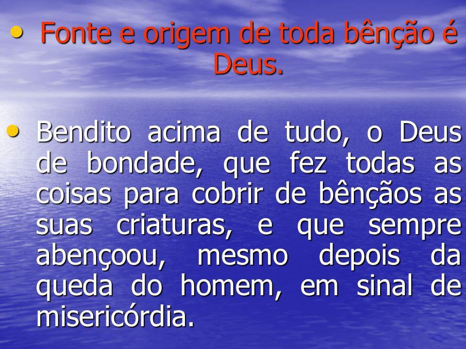 Fonte e origem de toda bênção é Deus. Fonte e origem de toda bênção é Deus. Bendito acima de tudo, o Deus de bondade, que fez todas as coisas para cob