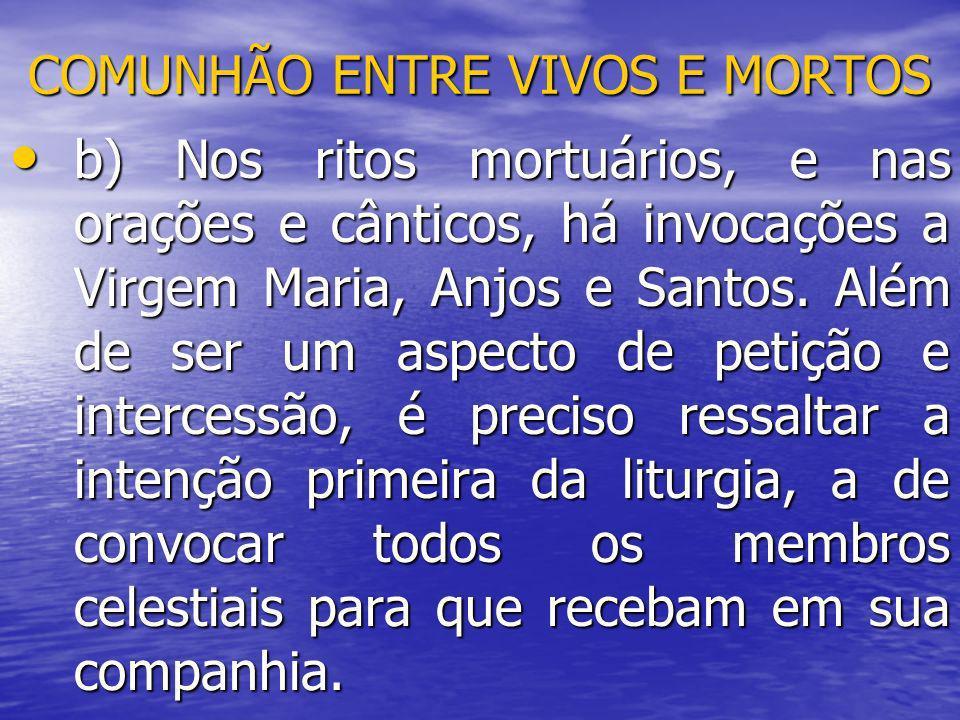 COMUNHÃO ENTRE VIVOS E MORTOS b) Nos ritos mortuários, e nas orações e cânticos, há invocações a Virgem Maria, Anjos e Santos. Além de ser um aspecto