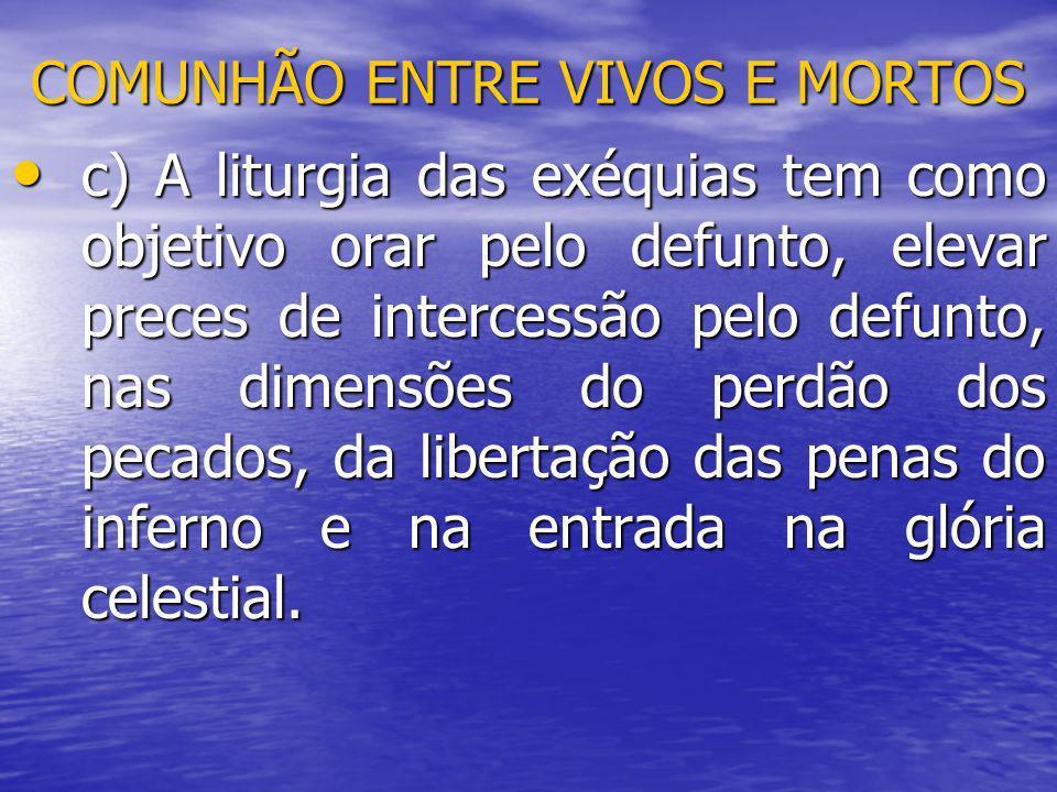 COMUNHÃO ENTRE VIVOS E MORTOS c) A liturgia das exéquias tem como objetivo orar pelo defunto, elevar preces de intercessão pelo defunto, nas dimensões