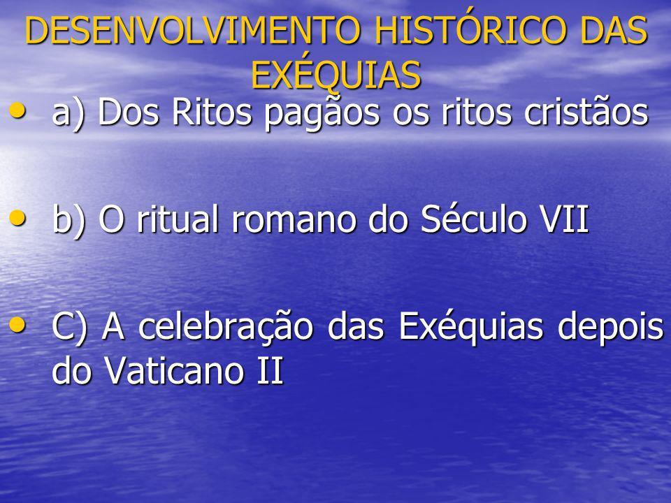DESENVOLVIMENTO HISTÓRICO DAS EXÉQUIAS a) Dos Ritos pagãos os ritos cristãos a) Dos Ritos pagãos os ritos cristãos b) O ritual romano do Século VII b)